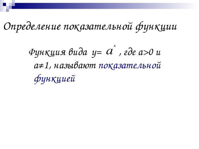 Определение показательной функции Функция вида у= , где а>0 и а≠1, называют показательной функцией