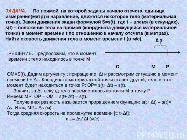 ЗАДАЧА. По прямой, на которой заданы начало отсчета, единица измерения(метр) и наравление, движется некоторое тело (материальная точка). Закон движения задан формулой S=s(t), где t – время (в секундах), s(t) – положение тела на прямой (координата дв…