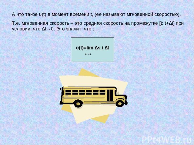 А что такое ʋ(t) в момент времени t, (её называют мгновенной скоростью). Т.е. мгновенная скорость – это средняя скорость на промежутке [t; t+∆t] при условии, что ∆t→0. Это значит, что : ʋ(t)=lim ∆s / ∆t ∆t→0