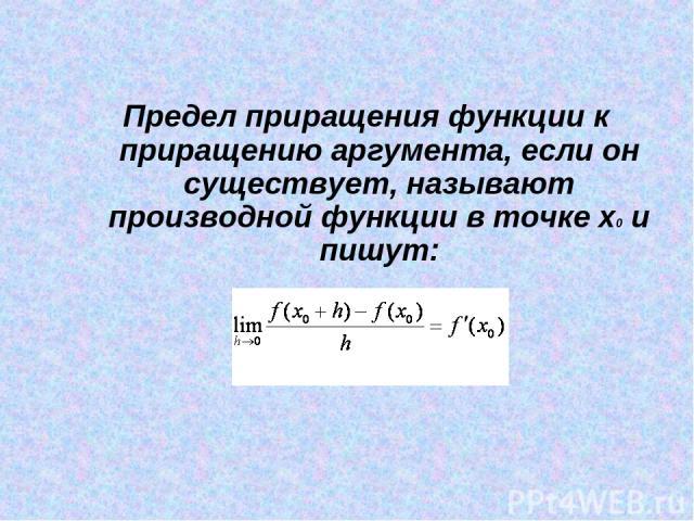Предел приращения функции к приращению аргумента, если он существует, называют производной функции в точке x0 и пишут: