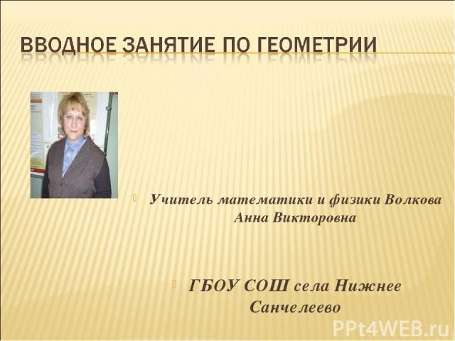 Учитель математики и физики Волкова Анна Викторовна ГБОУ СОШ села Нижнее Санчелеево