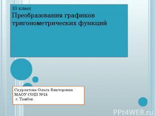 10 класс Преобразования графиков тригонометрических функций Скурлатова Ольга Вик