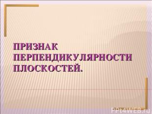 ПРИЗНАК ПЕРПЕНДИКУЛЯРНОСТИ ПЛОСКОСТЕЙ.