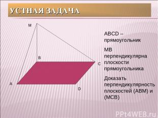 УСТНАЯ ЗАДАЧА А В С D М АВСD – прямоугольник МВ перпендикулярна плоскости прямоу