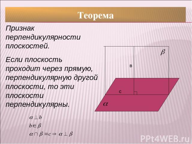 Теорема Признак перпендикулярности плоскостей. Если плоскость проходит через прямую, перпендикулярную другой плоскости, то эти плоскости перпендикулярны. с в
