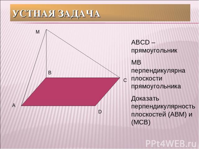 УСТНАЯ ЗАДАЧА А В С D М АВСD – прямоугольник МВ перпендикулярна плоскости прямоугольника Доказать перпендикулярность плоскостей (АВМ) и (МСВ)