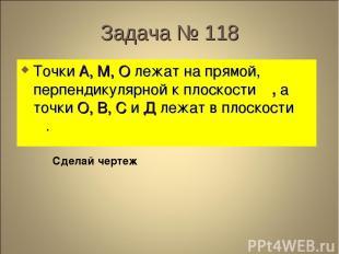 Задача № 118 Точки А, М, О лежат на прямой, перпендикулярной к плоскости β , а т