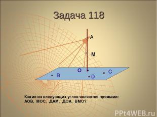 Задача 118 А М О В С D Какие из следующих углов являются прямыми: АОВ, МОС, ДАМ,