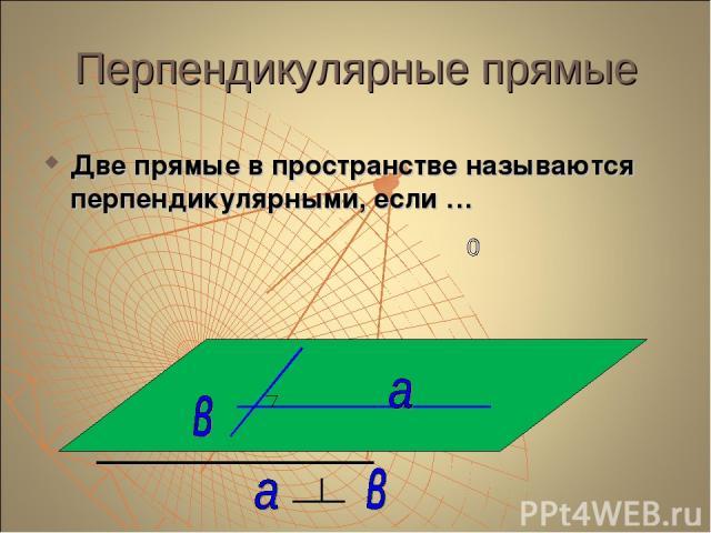 Перпендикулярные прямые Две прямые в пространстве называются перпендикулярными, если …