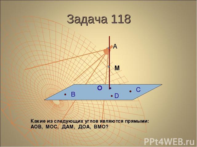 Задача 118 А М О В С D Какие из следующих углов являются прямыми: АОВ, МОС, ДАМ, ДОА, ВМО?