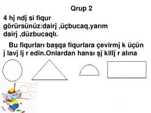 Qrup 2 4 həndəsi fiqur görürsünüz:dairə,üçbucaq,yarım dairə,düzbucaqlı. Bu fiqur