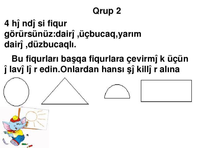 Qrup 2 4 həndəsi fiqur görürsünüz:dairə,üçbucaq,yarım dairə,düzbucaqlı. Bu fiqurları başqa fiqurlara çevirmək üçün əlavələr edin.Onlardan hansı şəkillər alına bilər. Dəftərinizdə çəkin.