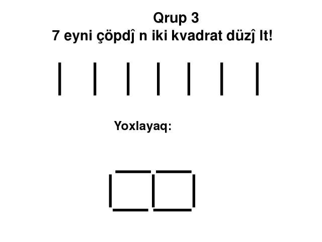 Qrup 3 7 eyni çöpdən iki kvadrat düzəlt! Yoxlayaq: