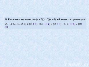 8. Решением неравенства (х - 2)(х - 5)(х - 4) > 0 является промежуток А. (4; 5)