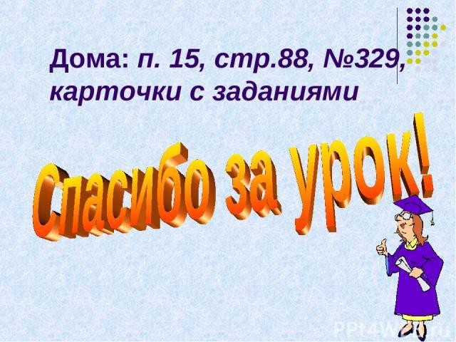Дома: п. 15, стр.88, №329, карточки с заданиями