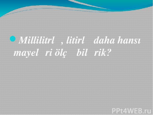 Millilitrlə, litirlə daha hansı mayeləri ölçə bilərik?