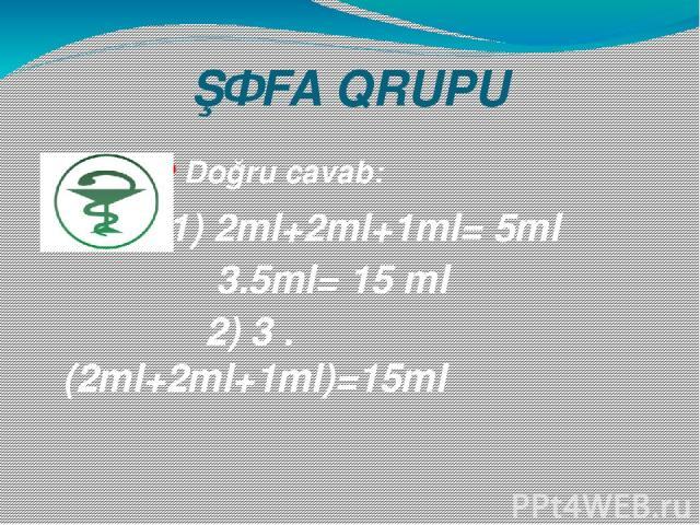 ŞƏFA QRUPU Doğru cavab: 1) 2ml+2ml+1ml= 5ml 3.5ml= 15 ml 2) 3 . (2ml+2ml+1ml)=15ml