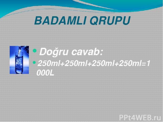 BADAMLI QRUPU Doğru cavab: 250ml+250ml+250ml+250ml=1000L