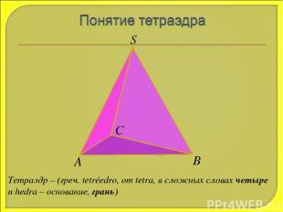 S А В С Тетраэдр – (греч. tetréedro, от tetra, в сложных словах четыре и hedra –
