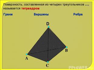 D А С В Поверхность, составленная из четырех треугольников … называется тетраэдр