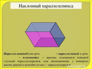 Наклонный параллелепипед Параллелепипед (от греч. παράλλος − параллельный и греч