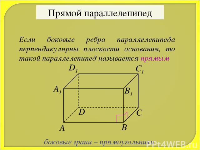 Прямой параллелепипед Если боковые ребра параллелепипеда перпендикулярны плоскости основания, то такой параллелепипед называется прямым боковые грани – прямоугольники