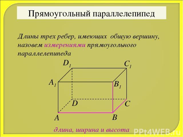 Прямоугольный параллелепипед Длины трех ребер, имеющих общую вершину, назовем измерениями прямоугольного параллелепипеда длина, ширина и высота