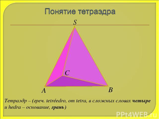 S А В С Тетраэдр – (греч. tetréedro, от tetra, в сложных словах четыре и hedra – основание, грань)