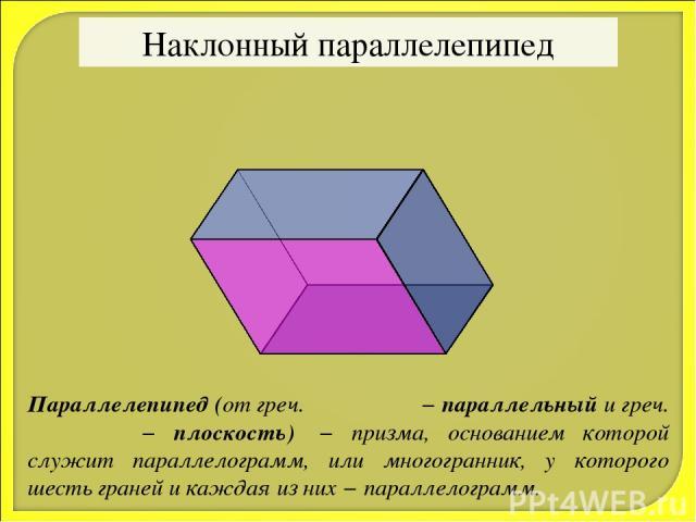 Наклонный параллелепипед Параллелепипед (от греч. παράλλος − параллельный и греч. επιπεδον − плоскость) − призма, основанием которой служит параллелограмм, или многогранник, у которого шесть граней и каждая из них − параллелограмм.