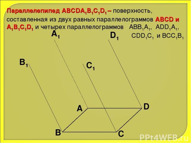 Параллелепипед АВСDA1B1C1D1 – поверхность, составленная из двух равных параллелограммов АВСD и A1B1C1D1 и четырех параллелограммов АВВ1А1, ADD1A1, CDD1C1 и ВСС1В1 А В С D