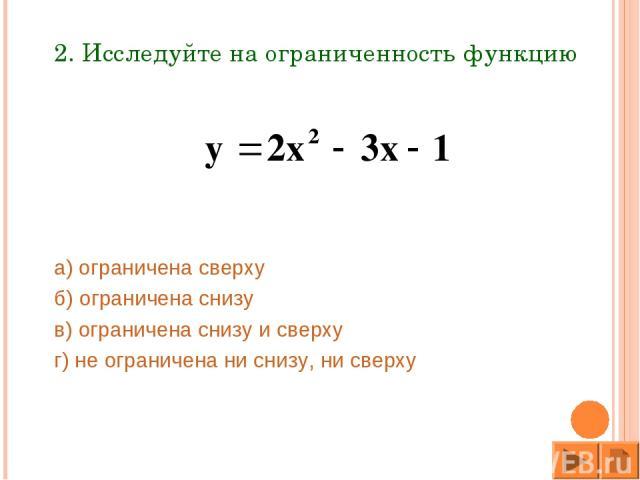 2. Исследуйте на ограниченность функцию а) ограничена сверху б) ограничена снизу в) ограничена снизу и сверху г) не ограничена ни снизу, ни сверху