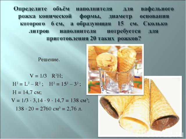 Решение. V = 1/3 πR2H; Н2 = L2 – R2 ; Н2 = 152 – 32 ; H = 14,7 см; V = 1/3 · 3,14 · 9 · 14,7 = 138 см3; 138 · 20 = 2760 см3 = 2,76 л.