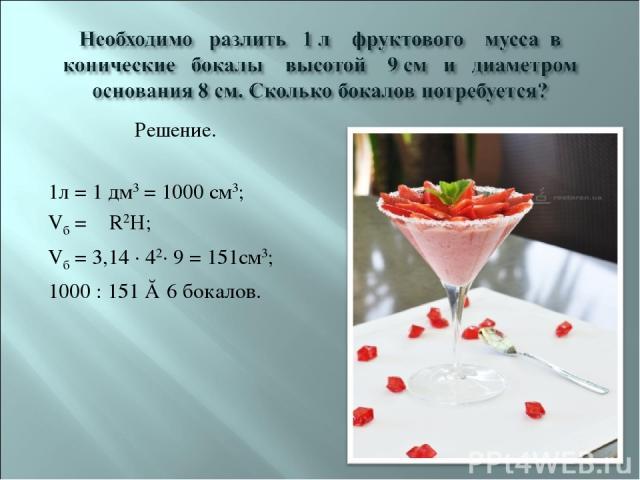 Решение. 1л = 1 дм3 = 1000 см3; Vб = πR2H; Vб = 3,14 · 42· 9 = 151см3; 1000 : 151 ≈ 6 бокалов.