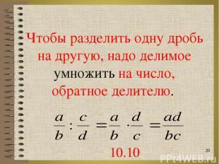 Чтобы разделить одну дробь на другую, надо делимое умножить на число, обратное д