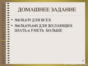 ДОМАШНЕЕ ЗАДАНИЕ №638,639 ДЛЯ ВСЕХ №638,639,640 ДЛЯ ЖЕЛАЮЩИХ ЗНАТЬ и УМЕТЬ БОЛЬШ