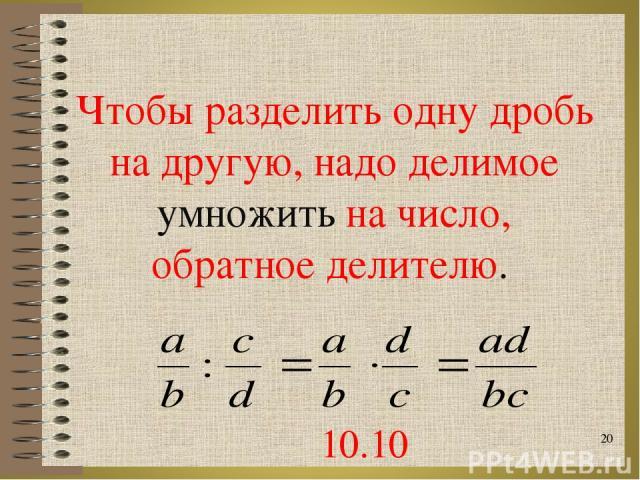 Чтобы разделить одну дробь на другую, надо делимое умножить на число, обратное делителю. * 10.10