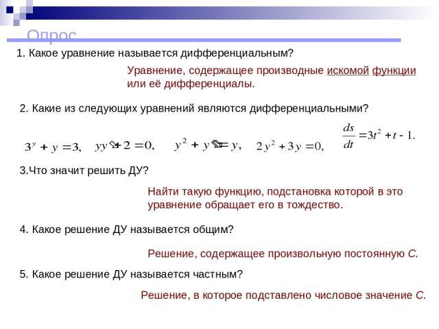 Опрос 1. Какое уравнение называется дифференциальным? Уравнение, содержащее производные искомой функции или её дифференциалы. 3.Что значит решить ДУ? Найти такую функцию, подстановка которой в это уравнение обращает его в тождество. 4. Какое решение…