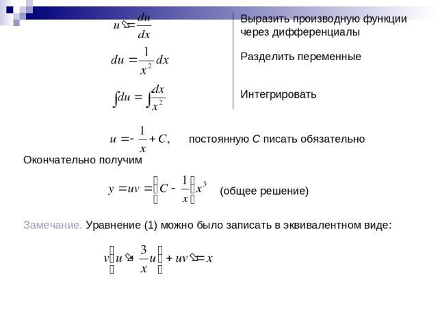 Выразить производную функции через дифференциалы Разделить переменные Интегрировать постоянную С писать обязательно Окончательно получим (общее решение) Замечание. Уравнение (1) можно было записать в эквивалентном виде: