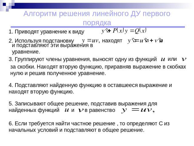 Алгоритм решения линейного ДУ первого порядка 1. Приводят уравнение к виду находят 2. Используя подстановку и подставляют эти выражения в уравнение. 3. Группируют члены уравнения, выносят одну из функций за скобки. Находят вторую функцию, приравняв …