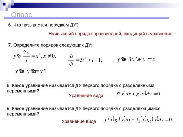 Опрос 7. Определите порядок следующих ДУ: 9. Какое уравнение называется ДУ первого порядка с разделяющимися переменными? Уравнение вида Уравнение вида 8. Какое уравнение называется ДУ первого порядка с разделёнными переменными? 6. Что называется пор…