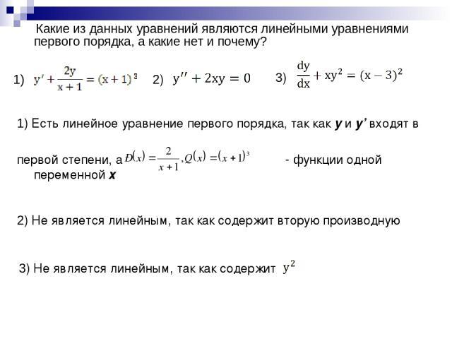 1) Какие из данных уравнений являются линейными уравнениями первого порядка, а какие нет и почему? 1) Есть линейное уравнение первого порядка, так как y и y' входят в первой степени, а - функции одной переменной х 2) 3) 2) Не является линейным, так …