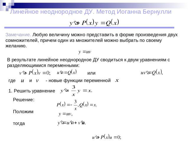 Линейное неоднородное ДУ. Метод Иоганна Бернулли Замечание. Любую величину можно представить в форме произведения двух сомножителей, причем один из множителей можно выбрать по своему желанию. В результате линейное неоднородное ДУ сводиться к двум ур…