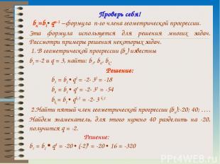 Проверь себя! bn=b1• qn-1 –формула n-го члена геометрической прогрессии. Эта фор