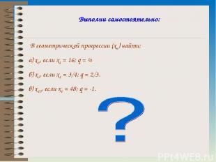 Выполни самостоятельно: В геометрической прогрессии (xn) найти: а) x5, если x1 =