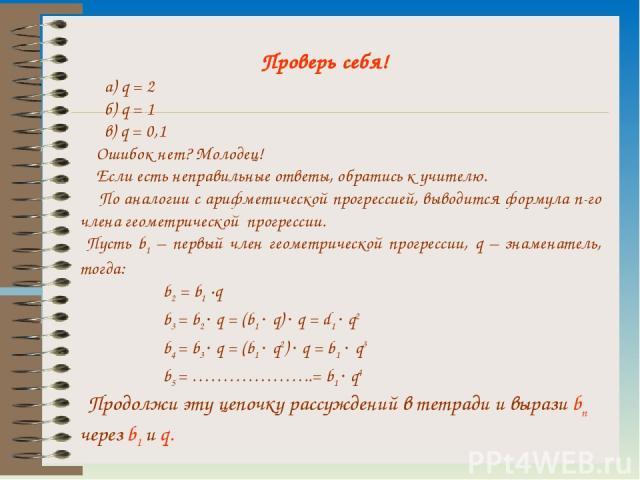 Проверь себя! а) q = 2 б) q = 1 в) q = 0,1 Ошибок нет? Молодец! Если есть неправильные ответы, обратись к учителю. По аналогии с арифметической прогрессией, выводится формула n-го члена геометрической прогрессии. Пусть b1 – первый член геометрическо…