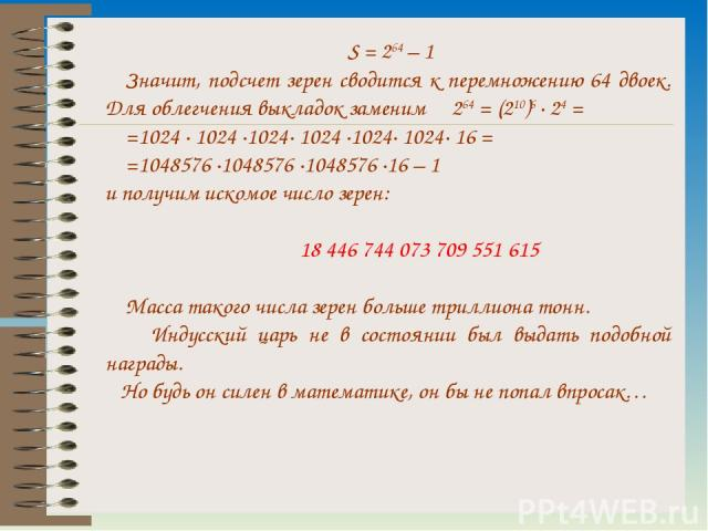S = 264 – 1 Значит, подсчет зерен сводится к перемножению 64 двоек. Для облегчения выкладок заменим 264 = (210)6 · 24 = =1024 · 1024 ·1024· 1024 ·1024· 1024· 16 = =1048576 ·1048576 ·1048576 ·16 – 1 и получим искомое число зерен: 18 446 744 073 709 5…