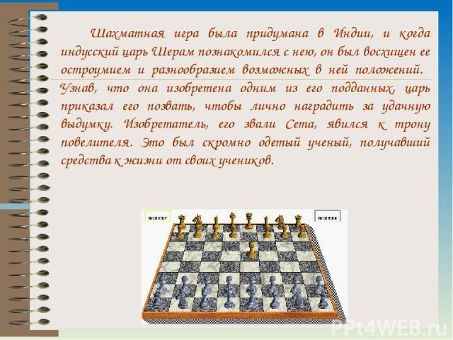 Шахматная игра была придумана в Индии, и когда индусский царь Шерам познакомился с нею, он был восхищен ее остроумием и разнообразием возможных в ней положений. Узнав, что она изобретена одним из его подданных, царь приказал его позвать, чтобы лично…
