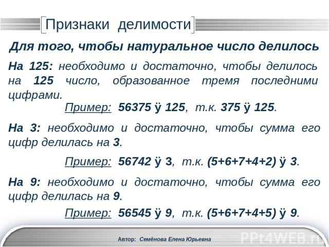Автор: Семёнова Елена Юрьевна На 11: необходимо и достаточно, чтобы сумма его цифр, взятых со знаком «+», стоящих на нечетных местах, и сумма цифр, взятых со знаком «–», стоящих на четных местах, делилась на 11. Пример: 8637519 ⋮ 11, т.к. (9-1+5-7+3…