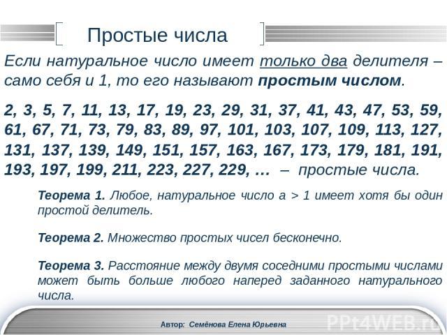 Автор: Семёнова Елена Юрьевна Cоставные числа Если натуральное число имеет более двух делителей, то его называют составным числом. 1 не является ни простым, ни составным числом. 4, 6, 8, 10, 12, 14, 15, 16, 18, 20, 21, 22, 24, 25, 26, 27, 28, 30, 32…