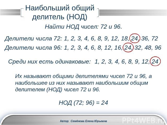Автор: Семёнова Елена Юрьевна Наибольший общий делитель (НОД) Два натуральных числа a и b называют взаимно простыми числами, если у них нет общих делителей, отличных от 1, т.е. НОД(a, b) = 1. Пример: 35 и 36 взаимно простые числа, т.к. НОД (35; 36) …